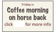 Friday is  Coffee morning  on horse back click HERE for more info